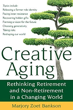 Creative Aging: Rethinking Retirement and Non-Retirement in a Changing World 9781594732812