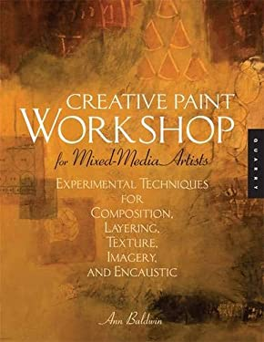 Creative Paint Workshop for Mixed-Media Artists: Experimental Techniques for Composition, Layering, Texture, Imagery, and Encaustic 9781592534562