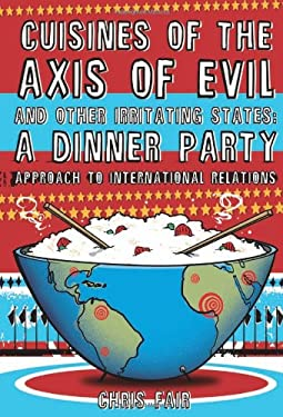 Cuisines of the Axis of Evil and Other Irritating States: A Dinner Party Approach to International Relations 9781599212869