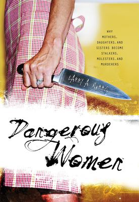 Dangerous Women: Why Mothers, Daughters, and Sisters Become Stalkers, Molesters, and Murderers 9781591026334