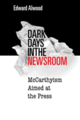 Dark Days in the Newsroom: McCarthyism Aimed at the Press 9781592133413