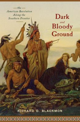 Dark and Bloody Ground: The American Revolution Along the Southern Frontier 9781594161070