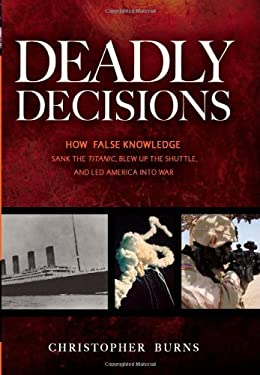 Deadly Decisions: How False Knowledge Sank the Titanic, Blew Up the Shuttle, and Led America Into War 9781591026600