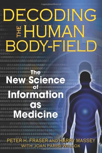 Decoding the Human Body-Field: The New Science of Information as Medicine 9781594772252