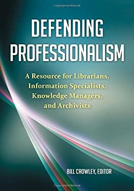 Defending Professionalism: A Resource for Librarians, Information Specialists, Knowledge Managers, and Archivists 9781598848694