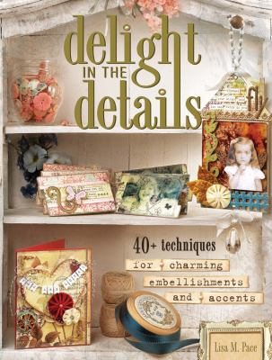 Delight in the Details: 40+ Techniques for Charming Embellishments and Accents 9781599630854