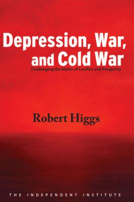 Depression, War, and Cold War: Challenging the Myths of Conflict and Prosperity 9781598130294