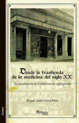Desde La Trastienda de La Medicina del Siglo XX (La Parafernalia En La Medicina del Siglo Pasado) 9781597541954