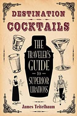 Destination: Cocktails: The Traveler's Guide to Superior Libations 9781595800725