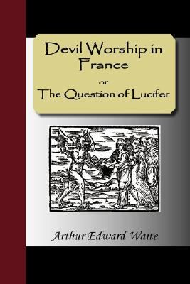 Devil Worship in France or the Question of Lucifer 9781595477767
