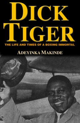 Dick Tiger: Life and Times of a Boxing Immortal 9781595710420