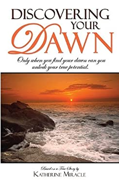Discovering Your Dawn: Only When You Find Your Dawn Can You Unlock Your True Potential 9781599321653