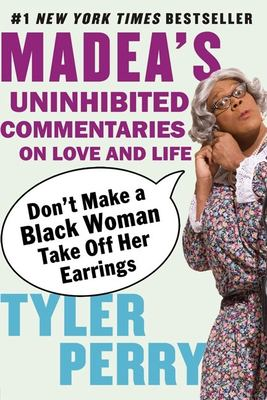 Don't Make a Black Woman Take Off Her Earrings: Madea's Uninhibited Commentaries on Love and Life 9781594482403