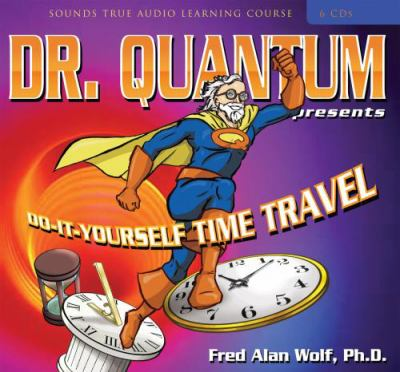 Dr. Quantum Presents Do-It-Yourself Time Travel 9781591799467