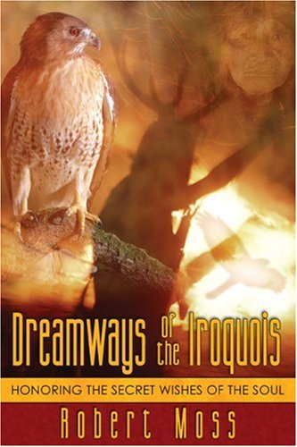 Dreamways of the Iroquois: Honoring the Secret Wishes of the Soul 9781594770340