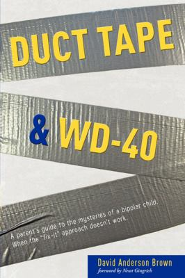 Duct Tape & WD-40: A Parent's Guide to the Mysteries of a Bipolar Child. When the Fix-It Approach Doesn't Work. 9781599320908