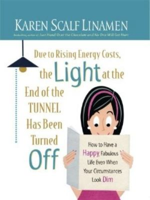 Due to Rising Energy Costs, the Light at the End of the Tunnel Has Been Turned Off: How to Have a Happy, Fabulous Life Even When Your Circumstances Lo 9781594152542