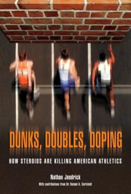 Dunks, Doubles, Doping: How Steroids Are Killing American Athletics 9781592289028