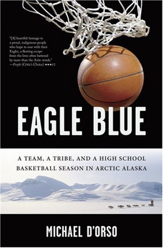 Eagle Blue: A Team, a Tribe, and a High School Basketball Season in Arctic Alaska 9781596911154