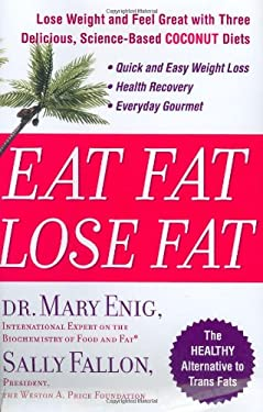 Eat Fat, Lose Fat: Lose Weight and Feel Great with Three Delicious, Science-Based Coconut Diets 9781594630057