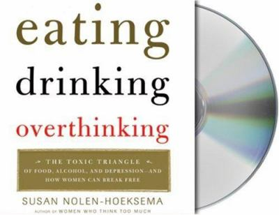 Eating, Drinking, Overthinking: The Toxic Triangle of Food, Alcohol, and Depression-And How Women Can Break Free 9781593978693