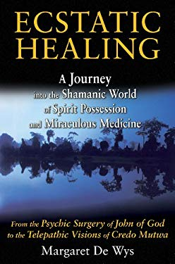Ecstatic Healing: A Journey Into the Shamanic World of Spirit Possession and Miraculous Medicine 9781594774560