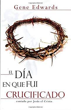 El Dia en Que Fui Crucificado: Contado Por Jesus el Cristo = The Day I Was Crucified 9781591854968