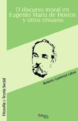 El Discurso Moral En Eugenio Maria de Hostos y Otros Ensayos 9781597540483