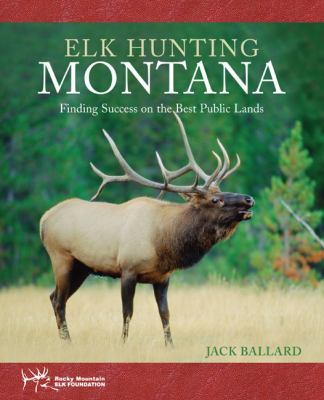 Elk Hunting Montana: Finding Success on the Best Public Lands 9781599211541