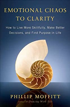 Emotional Chaos to Clarity: How to Live More Skillfully, Make Better Decisions, and Find Purpose in Life 9781594630927