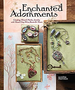 Enchanted Adornments: Creating Mixed-Media Jewelry with Metal Clay, Wire, Resin + More 9781596681576