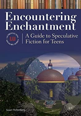 Encountering Enchantment Encountering Enchantment: A Guide to Speculative Fiction for Teens a Guide to Speculative Fiction for Teens 9781591583165