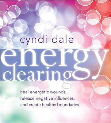 Energy Clearing: Heal Energetic Wounds, Release Negative Influences, and Create Healthy Boundaries 9781591796978