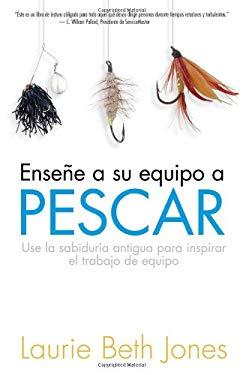 Ensena a Su Equipo a Pescar: Use La Sabiduria Antigua Para Inspirar El Trabajo En Equipo 9781591855088