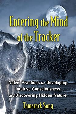 Entering the Mind of the Tracker: Native Practices for Developing Intuitive Consciousness and Discovering Hidden Nature 9781591431602