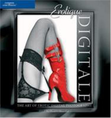 Erotique Digitale: The Art of Erotic Digital Photography 9781592005260