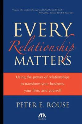 Every Relationship Matters: Using the Power of Relationships to Transform Your Business, Your Firm and Yourself 9781590317815
