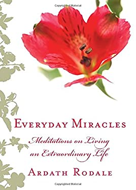 Everyday Miracles: Meditations on Living an Extraordinary Life 9781594866012