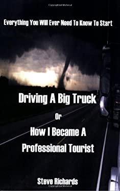 Everything You Will Ever Need to Know to Start Driving a Big Truck or How I Became a Professional Tourist 9781598006162