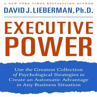 Executive Power: Use the Greatest Collection of Psychological Strategies to Create an Automatic Advantage in Any Business Situation 9781596592728