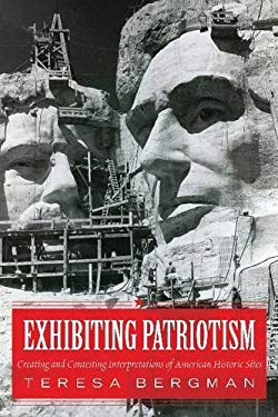 Exhibiting Patriotism: Creating and Contesting Interpretations of American Historic Sites 9781598745979