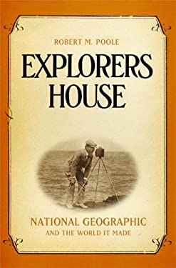 Explorers House: National Geographic and the World It Made 9781594200328
