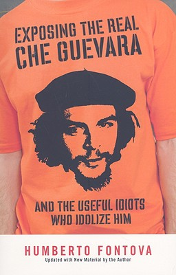 Exposing the Real Che Guevara: And the Useful Idiots Who Idolize Him 9781595230522