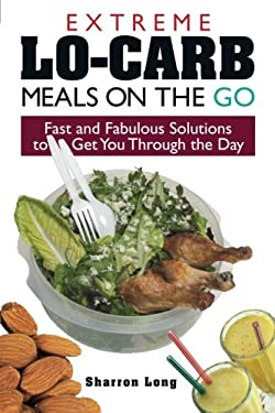 Extreme Lo-Carb Meals to Go: Fast and Fabulous Solutions to Get You Through the Day 9781593372149