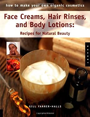 Face Creams, Hair Rinses, and Body Lotions: Recipes for Natural Beauty 9781592531080