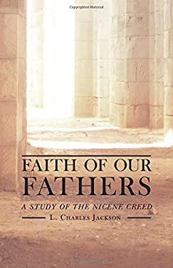 Faith of Our Fathers: A Study of the Nicene Creed 9781591280439