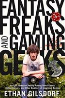 Fantasy Freaks and Gaming Geeks: An Epic Quest for Reality Among Role Players, Online Gamers, and Other Dwellers of Imaginary Realms 9781599214801