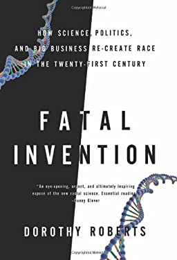 Fatal Invention: How Science, Politics, and Big Business Re-Create Race in the Twenty-First Century 9781595584953