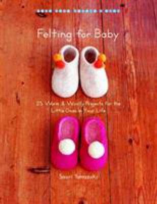 Felting for Baby: 25 Warm & Woolly Projects for the Little Ones in Your Life 9781590307168