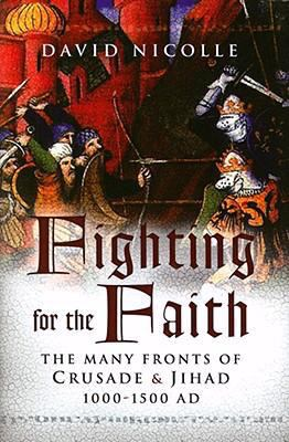 Fighting for the Faith: The Many Fronts of Crusade and Jihad, 1000-1500 AD 9781594160615